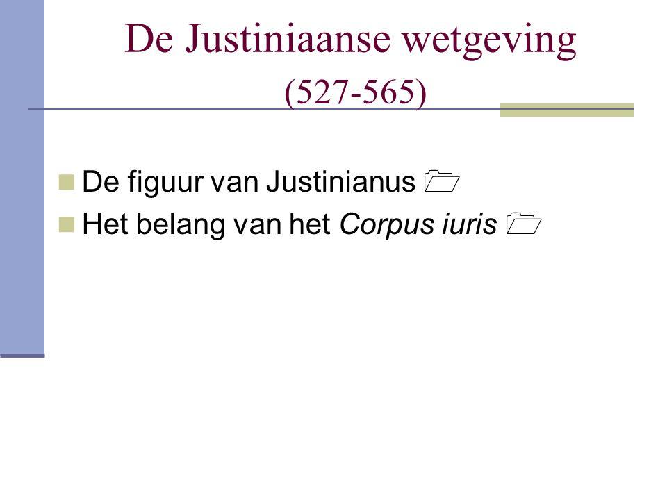De Justiniaanse wetgeving (527-565) De figuur van Justinianus  Het belang van het Corpus iuris 