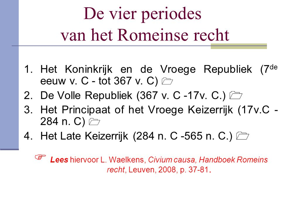 De vier periodes van het Romeinse recht 1.Het Koninkrijk en de Vroege Republiek (7 de eeuw v. C - tot 367 v. C)  2.De Volle Republiek (367 v. C -17v.