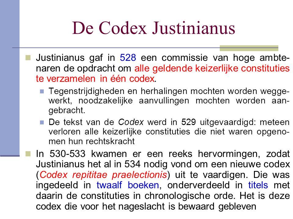 De Codex Justinianus Justinianus gaf in 528 een commissie van hoge ambte- naren de opdracht om alle geldende keizerlijke constituties te verzamelen in