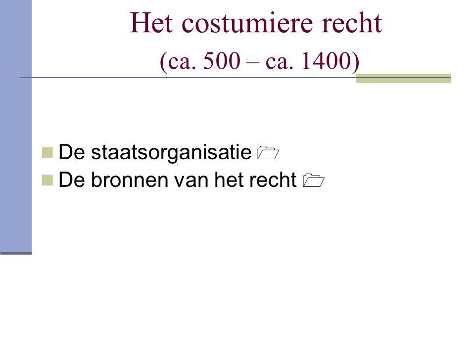 Het costumiere recht (ca. 500 – ca. 1400) De staatsorganisatie  De bronnen van het recht 