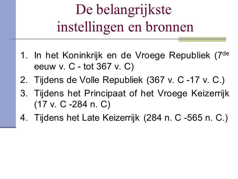 De belangrijkste instellingen en bronnen 1.In het Koninkrijk en de Vroege Republiek (7 de eeuw v. C - tot 367 v. C) 2.Tijdens de Volle Republiek (367