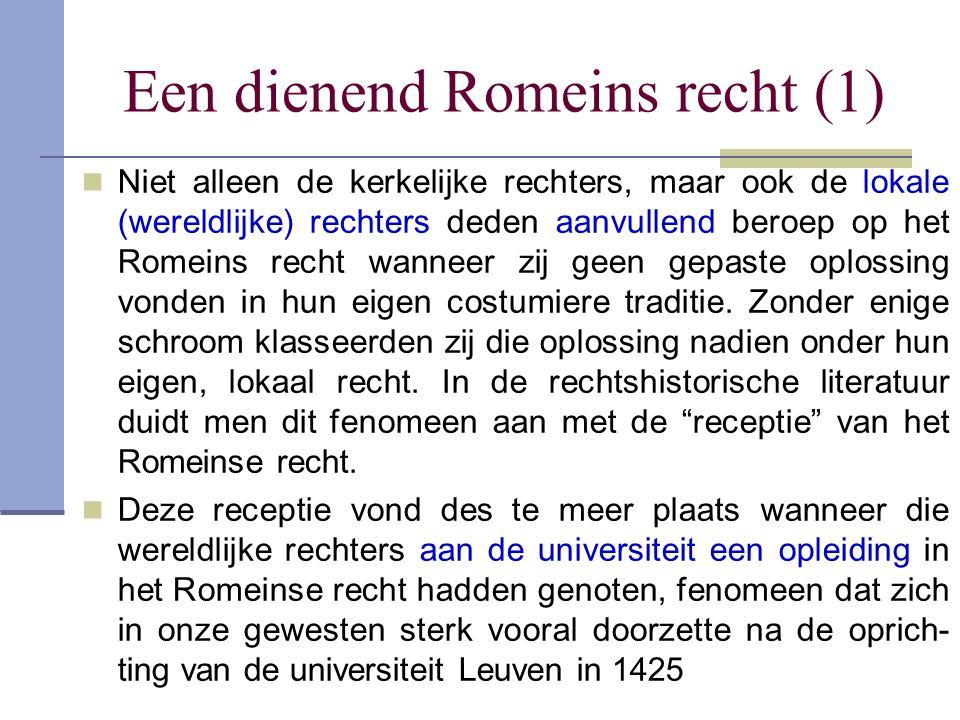 Een dienend Romeins recht (1) Niet alleen de kerkelijke rechters, maar ook de lokale (wereldlijke) rechters deden aanvullend beroep op het Romeins rec