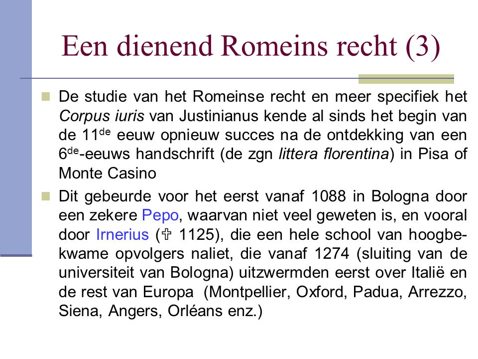 Een dienend Romeins recht (3) De studie van het Romeinse recht en meer specifiek het Corpus iuris van Justinianus kende al sinds het begin van de 11 d