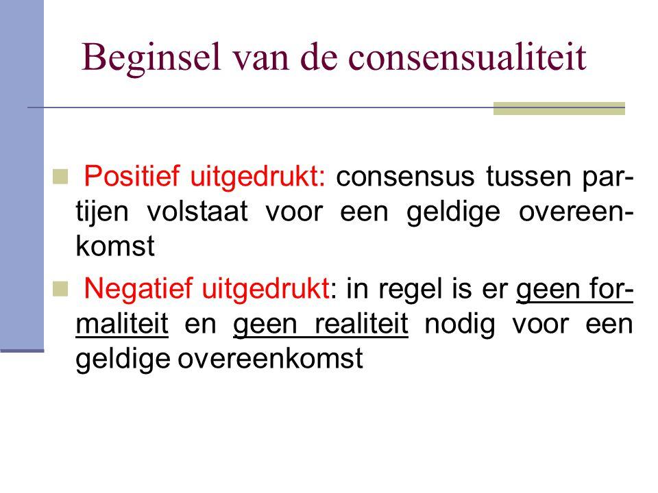 Beginsel van de consensualiteit Positief uitgedrukt: consensus tussen par- tijen volstaat voor een geldige overeen- komst Negatief uitgedrukt: in rege
