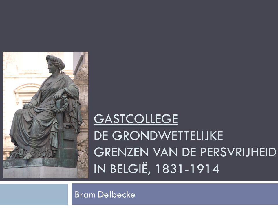 GASTCOLLEGE DE GRONDWETTELIJKE GRENZEN VAN DE PERSVRIJHEID IN BELGIË, 1831-1914 Bram Delbecke