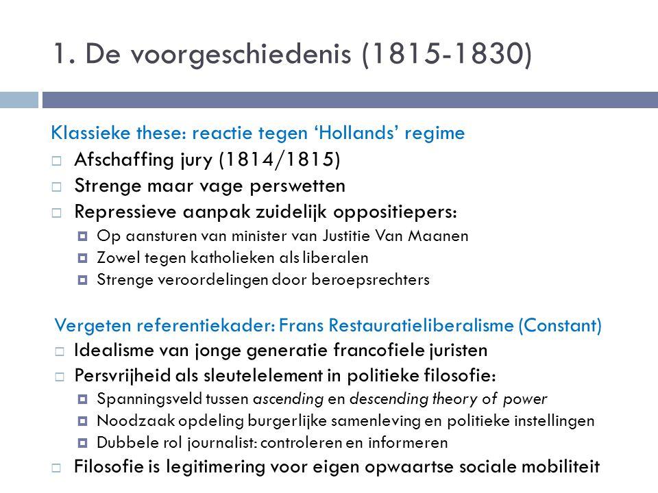 1. De voorgeschiedenis (1815-1830) Klassieke these: reactie tegen 'Hollands' regime  Afschaffing jury (1814/1815)  Strenge maar vage perswetten  Re
