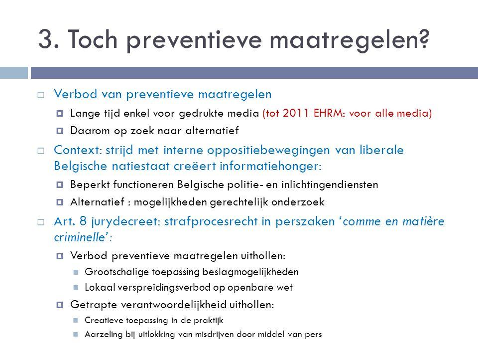 3. Toch preventieve maatregelen?  Verbod van preventieve maatregelen  Lange tijd enkel voor gedrukte media (tot 2011 EHRM: voor alle media)  Daarom