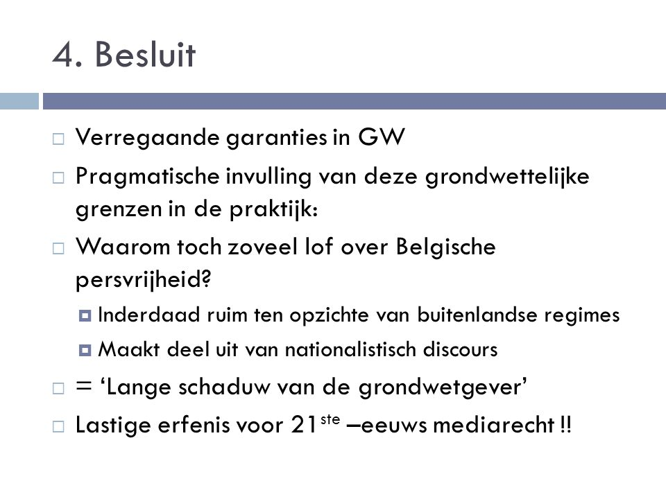 4. Besluit  Verregaande garanties in GW  Pragmatische invulling van deze grondwettelijke grenzen in de praktijk:  Waarom toch zoveel lof over Belgi
