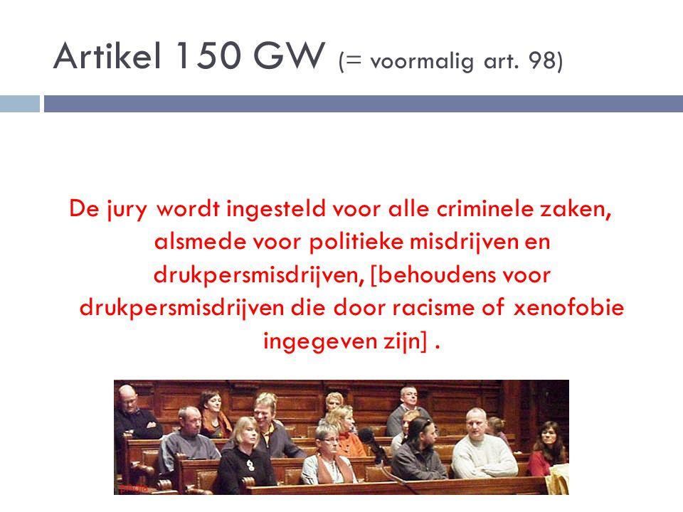 Artikel 150 GW (= voormalig art. 98) De jury wordt ingesteld voor alle criminele zaken, alsmede voor politieke misdrijven en drukpersmisdrijven, [beho