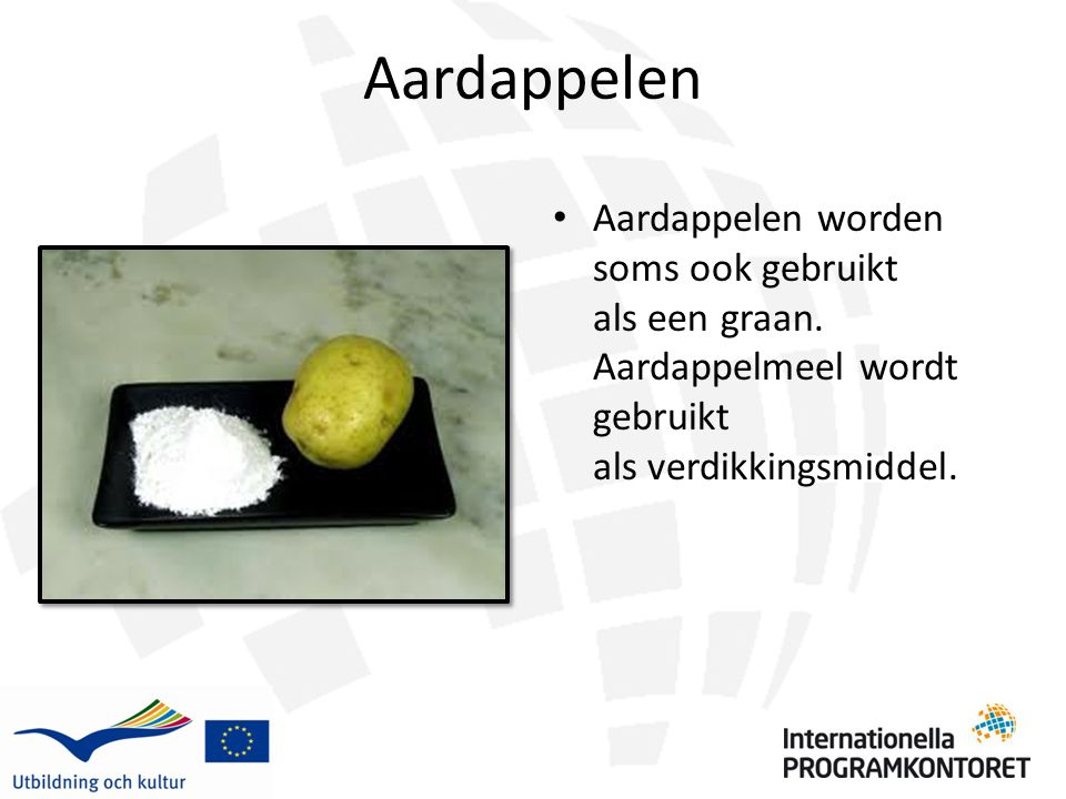 Aardappelen Aardappelen worden soms ook gebruikt als een graan. Aardappelmeel wordt gebruikt als verdikkingsmiddel.