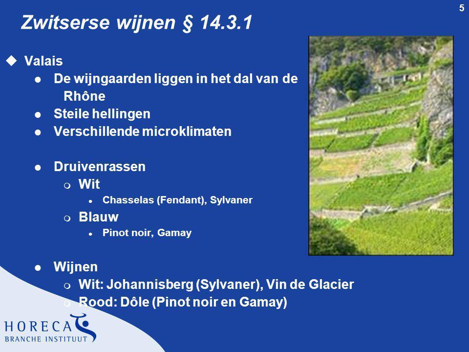 5 Zwitserse wijnen § 14.3.1 uValais l De wijngaarden liggen in het dal van de Rhône l Steile hellingen l Verschillende microklimaten l Druivenrassen m Wit l Chasselas (Fendant), Sylvaner m Blauw l Pinot noir, Gamay l Wijnen m Wit: Johannisberg (Sylvaner), Vin de Glacier m Rood: Dôle (Pinot noir en Gamay)