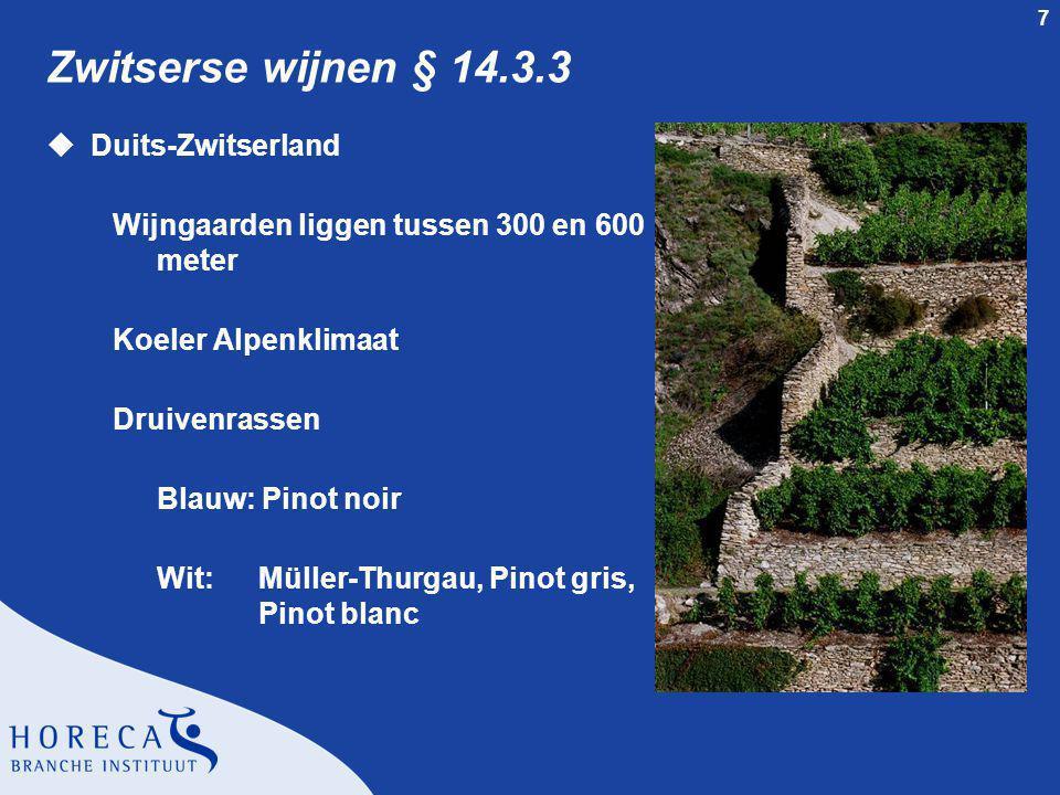 7 Zwitserse wijnen § 14.3.3 uDuits-Zwitserland Wijngaarden liggen tussen 300 en 600 meter Koeler Alpenklimaat Druivenrassen Blauw: Pinot noir Wit: Müller-Thurgau, Pinot gris, Pinot blanc