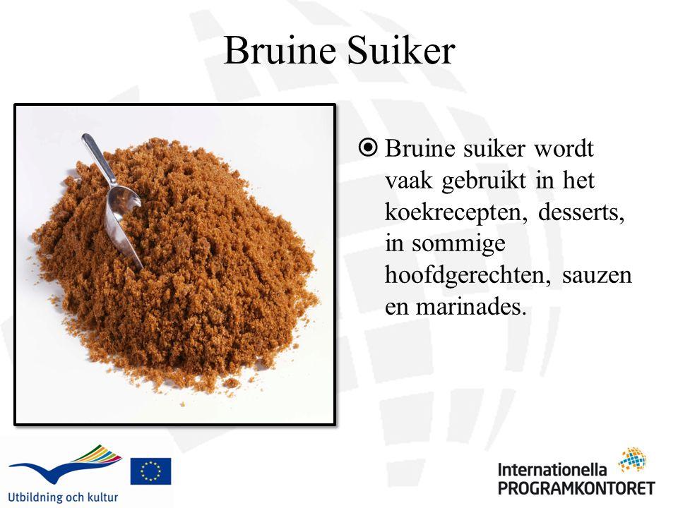 Bruine Suiker  Bruine suiker wordt vaak gebruikt in het koekrecepten, desserts, in sommige hoofdgerechten, sauzen en marinades.