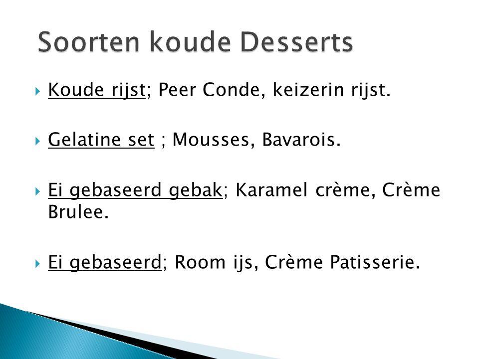  Koude rijst; Peer Conde, keizerin rijst.  Gelatine set ; Mousses, Bavarois.  Ei gebaseerd gebak; Karamel crème, Crème Brulee.  Ei gebaseerd; Room