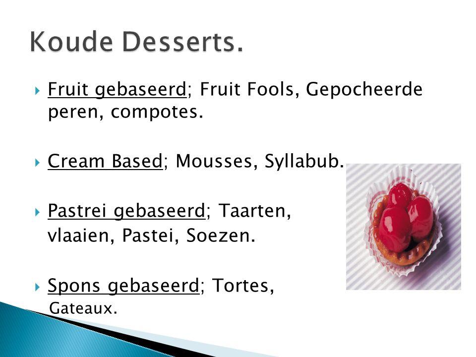  Fruit gebaseerd; Fruit Fools, Gepocheerde peren, compotes.  Cream Based; Mousses, Syllabub.  Pastrei gebaseerd; Taarten, vlaaien, Pastei, Soezen.