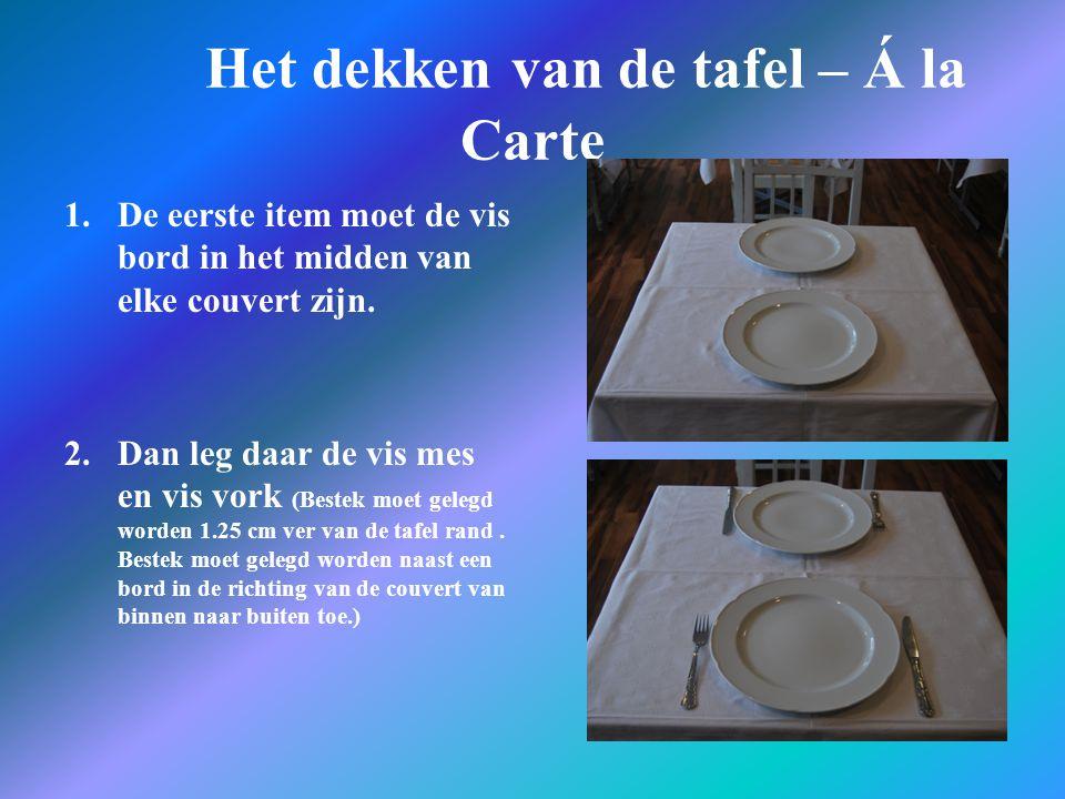 Het dekken van de tafel – Á la Carte 1.De eerste item moet de vis bord in het midden van elke couvert zijn. 2.Dan leg daar de vis mes en vis vork (Bes