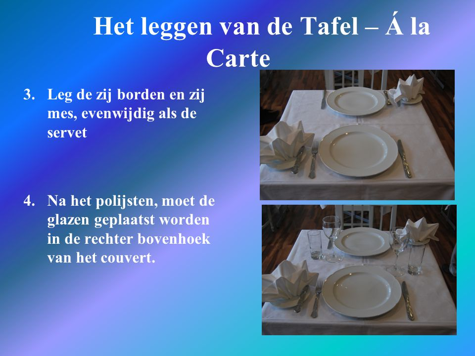 Het leggen van de Tafel – Á la Carte 3.Leg de zij borden en zij mes, evenwijdig als de servet 4. Na het polijsten, moet de glazen geplaatst worden in