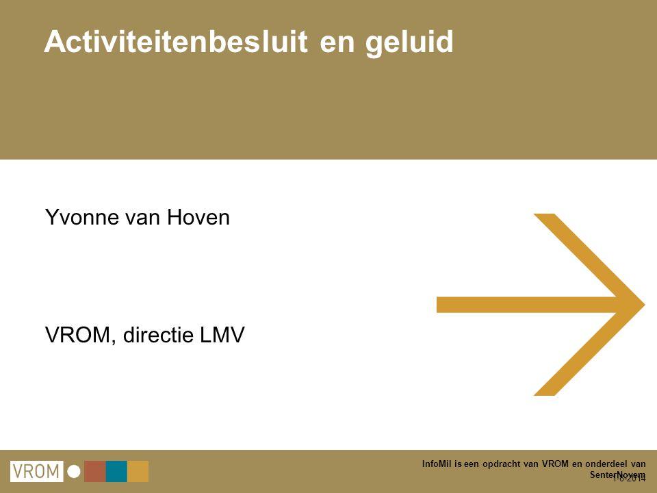 1-8-2014 InfoMil is een opdracht van VROM en onderdeel van SenterNovem Activiteitenbesluit en geluid Yvonne van Hoven VROM, directie LMV