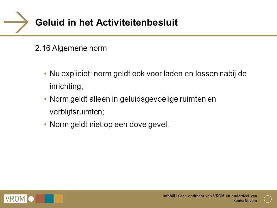InfoMil is een opdracht van VROM en onderdeel van SenterNovem Geluid in het Activiteitenbesluit 2.16 Algemene norm Nu expliciet: norm geldt ook voor l
