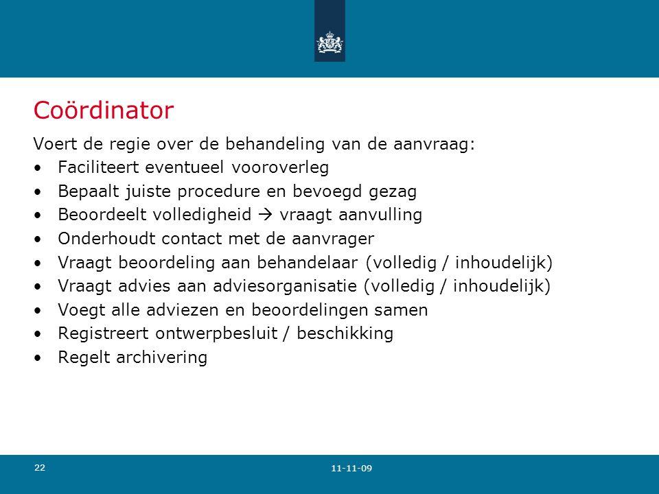 22 Coördinator Voert de regie over de behandeling van de aanvraag: Faciliteert eventueel vooroverleg Bepaalt juiste procedure en bevoegd gezag Beoordeelt volledigheid  vraagt aanvulling Onderhoudt contact met de aanvrager Vraagt beoordeling aan behandelaar (volledig / inhoudelijk) Vraagt advies aan adviesorganisatie (volledig / inhoudelijk) Voegt alle adviezen en beoordelingen samen Registreert ontwerpbesluit / beschikking Regelt archivering 11-11-09