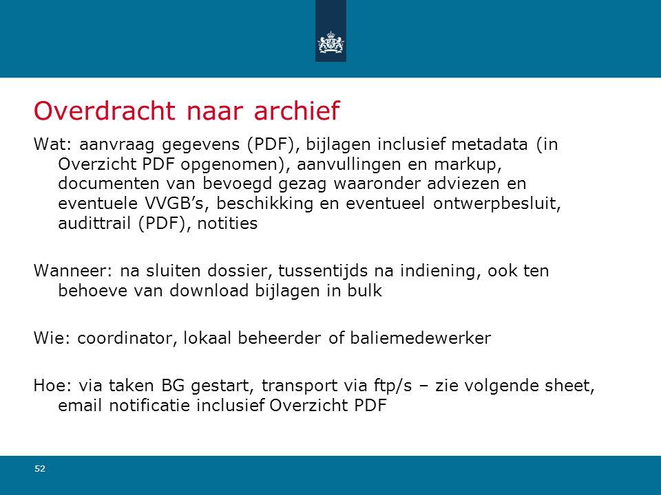 52 Overdracht naar archief Wat: aanvraag gegevens (PDF), bijlagen inclusief metadata (in Overzicht PDF opgenomen), aanvullingen en markup, documenten