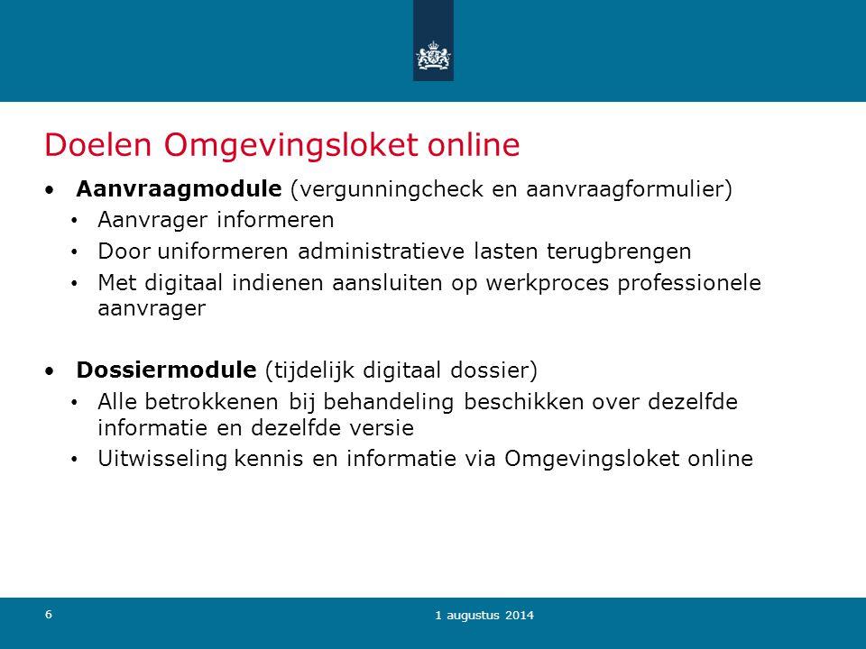 6 Doelen Omgevingsloket online 1 augustus 2014 Aanvraagmodule (vergunningcheck en aanvraagformulier) Aanvrager informeren Door uniformeren administrat