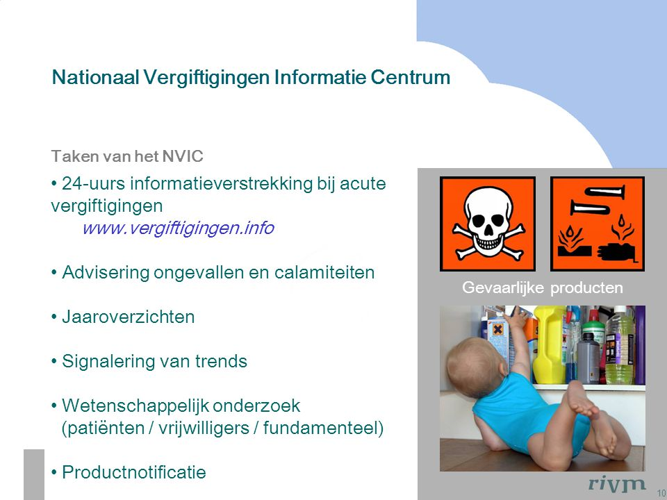 10 Nationaal Vergiftigingen Informatie Centrum Gevaarlijke producten Taken van het NVIC 24-uurs informatieverstrekking bij acute vergiftigingen www.ve