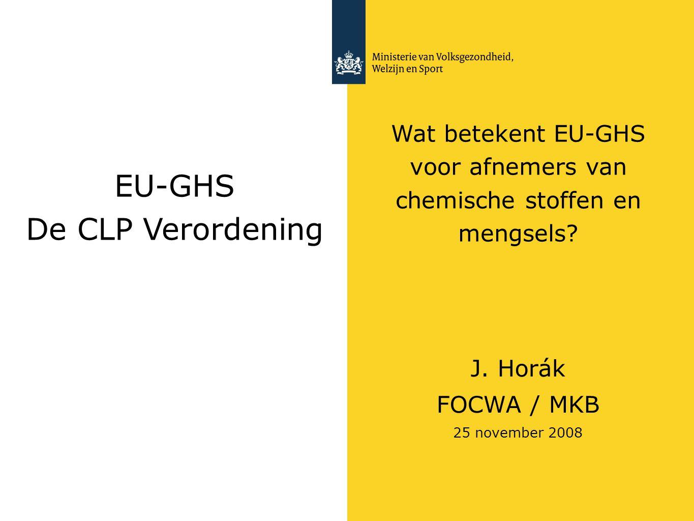 EU-GHS De CLP Verordening Wat betekent EU-GHS voor afnemers van chemische stoffen en mengsels? J. Horák FOCWA / MKB 25 november 2008