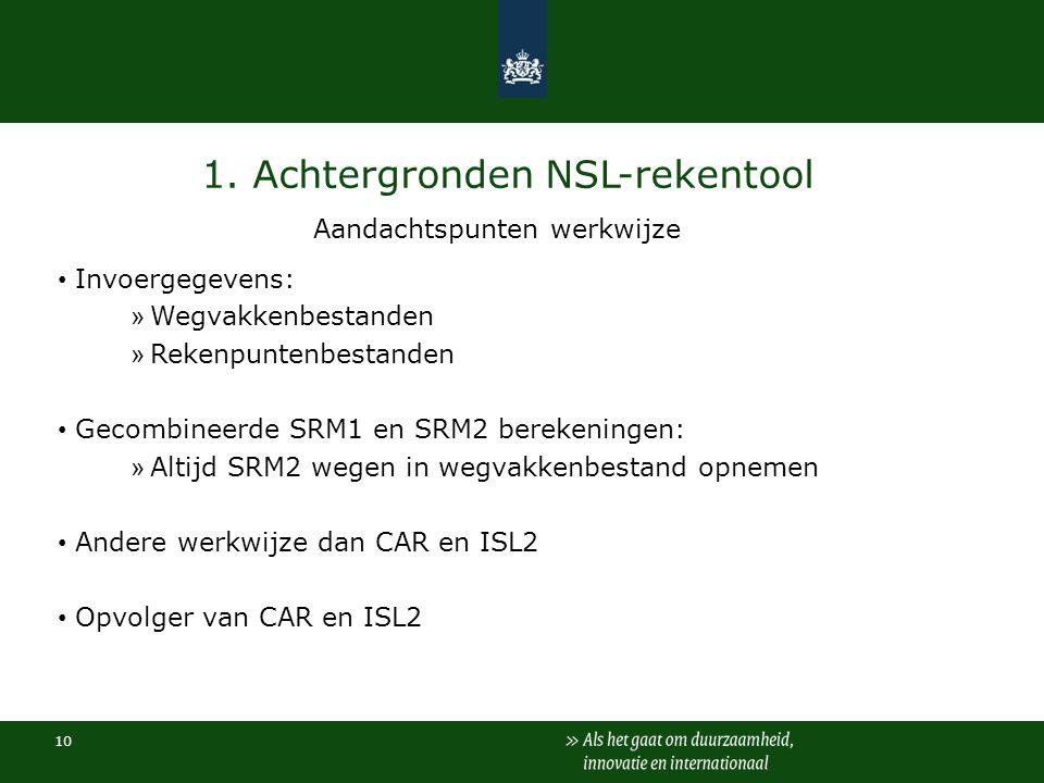 10 1. Achtergronden NSL-rekentool Invoergegevens: » Wegvakkenbestanden » Rekenpuntenbestanden Gecombineerde SRM1 en SRM2 berekeningen: » Altijd SRM2 w