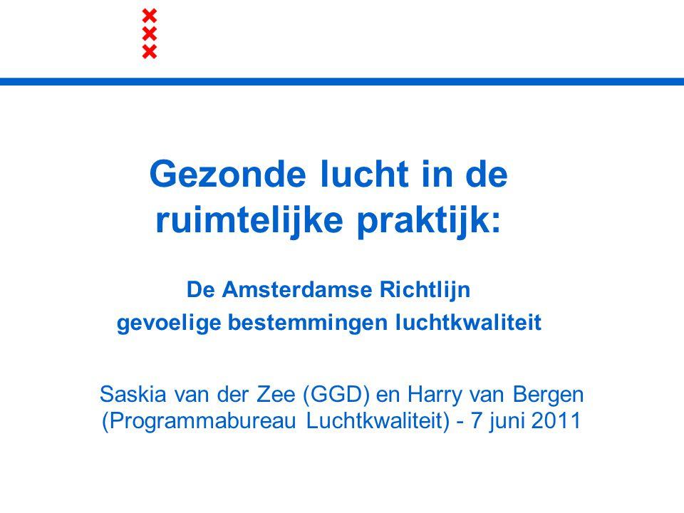 Gezonde lucht in de ruimtelijke praktijk: De Amsterdamse Richtlijn gevoelige bestemmingen luchtkwaliteit Saskia van der Zee (GGD) en Harry van Bergen