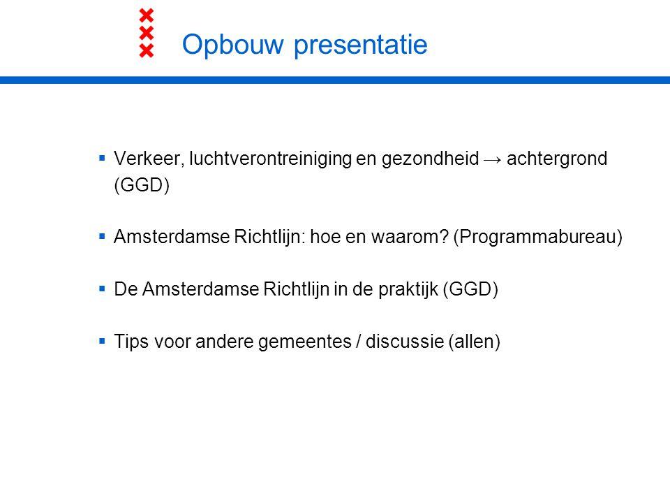 Opbouw presentatie  Verkeer, luchtverontreiniging en gezondheid → achtergrond (GGD)  Amsterdamse Richtlijn: hoe en waarom? (Programmabureau)  De Am