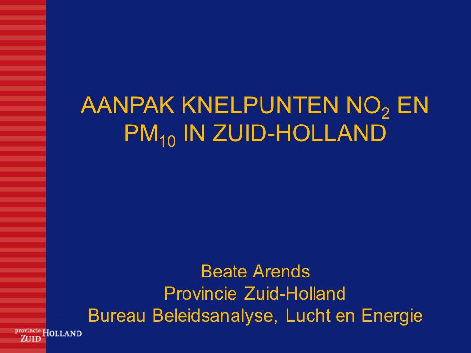 AANPAK KNELPUNTEN NO 2 EN PM 10 IN ZUID-HOLLAND Beate Arends Provincie Zuid-Holland Bureau Beleidsanalyse, Lucht en Energie