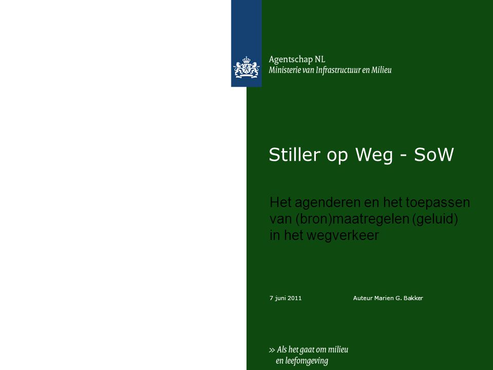 7 juni 2011 Stiller op Weg - SoW Het agenderen en het toepassen van (bron)maatregelen (geluid) in het wegverkeer Auteur Marien G.