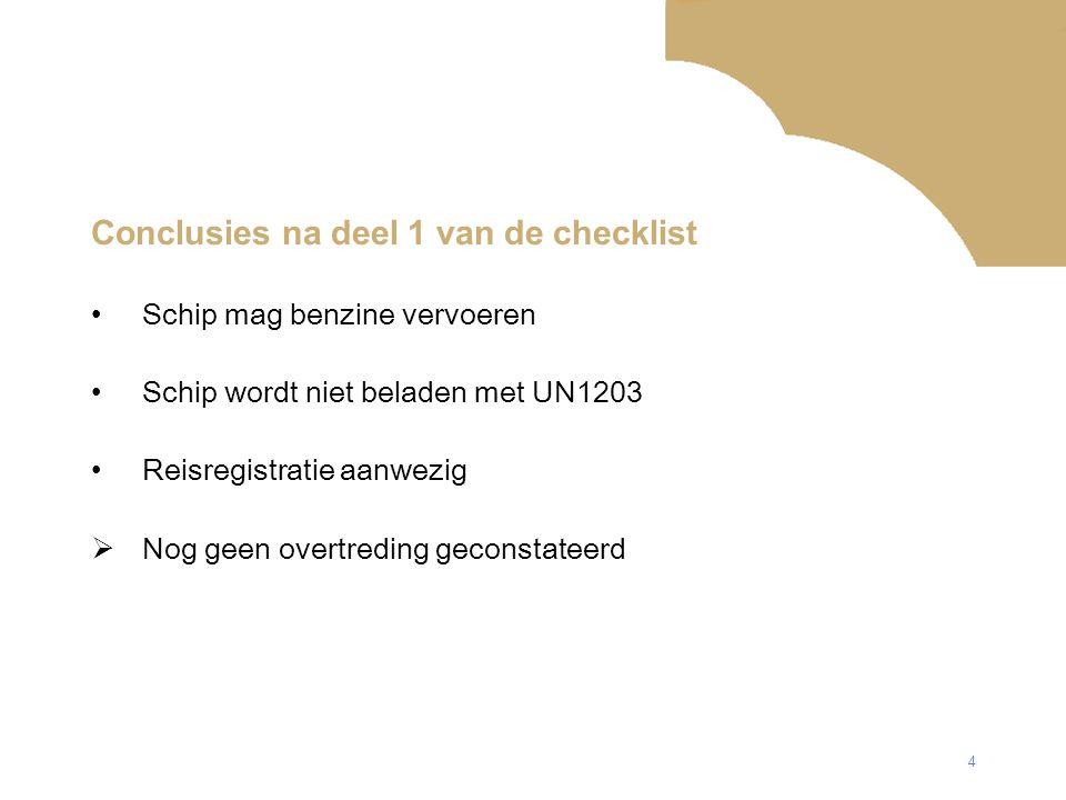 4 Conclusies na deel 1 van de checklist Schip mag benzine vervoeren Schip wordt niet beladen met UN1203 Reisregistratie aanwezig  Nog geen overtreding geconstateerd