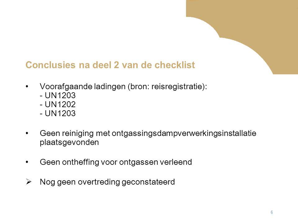 6 Conclusies na deel 2 van de checklist Voorafgaande ladingen (bron: reisregistratie): - UN1203 - UN1202 - UN1203 Geen reiniging met ontgassingsdampverwerkingsinstallatie plaatsgevonden Geen ontheffing voor ontgassen verleend  Nog geen overtreding geconstateerd