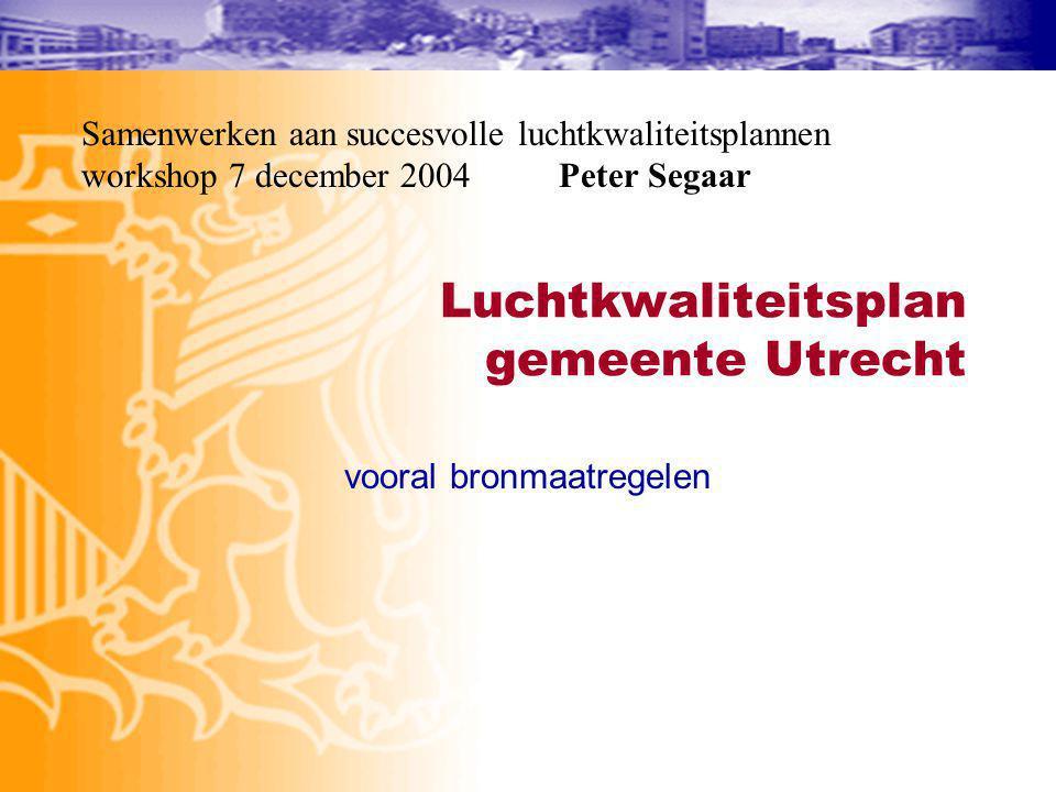 Luchtkwaliteitsplan gemeente Utrecht vooral bronmaatregelen Samenwerken aan succesvolle luchtkwaliteitsplannen workshop 7 december 2004 Peter Segaar
