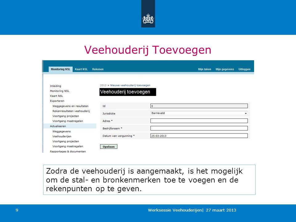 Veehouderij Toevoegen Werksessie Veehouderijen| 27 maart 2013 9 Zodra de veehouderij is aangemaakt, is het mogelijk om de stal- en bronkenmerken toe te voegen en de rekenpunten op te geven.