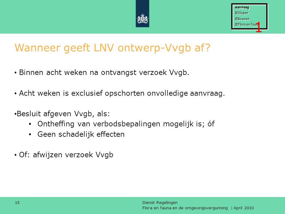 Flora en fauna en de omgevingsvergunning | April 2010 Dienst Regelingen 15 Wanneer geeft LNV ontwerp-Vvgb af? Binnen acht weken na ontvangst verzoek V
