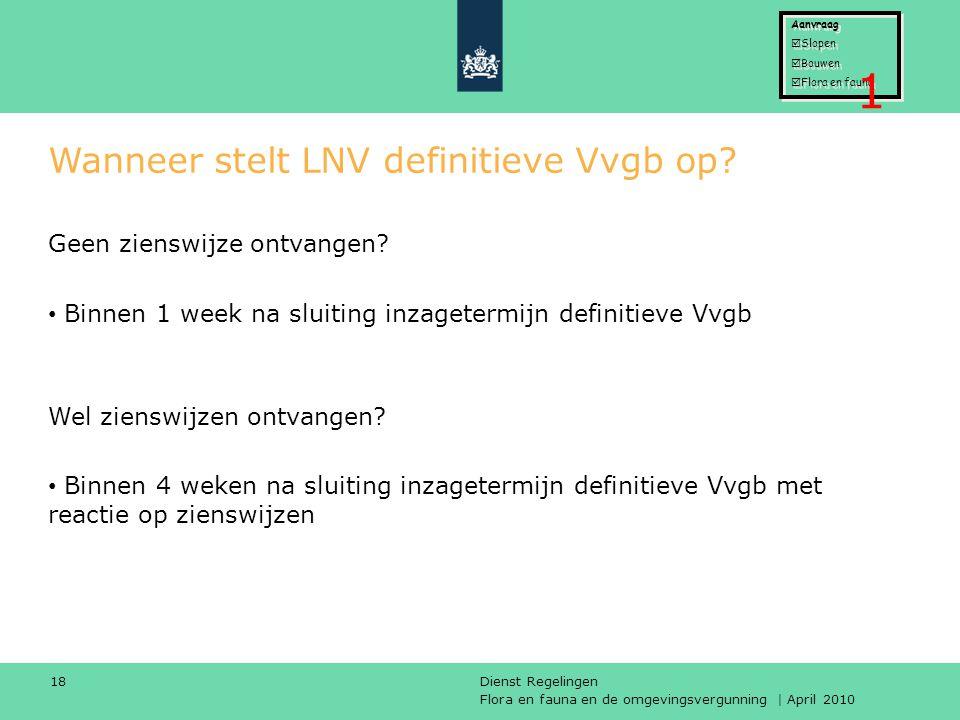 Flora en fauna en de omgevingsvergunning | April 2010 Dienst Regelingen 18 Wanneer stelt LNV definitieve Vvgb op? Geen zienswijze ontvangen? Binnen 1