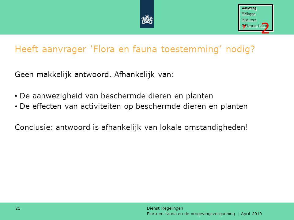 Flora en fauna en de omgevingsvergunning | April 2010 Dienst Regelingen 21 Heeft aanvrager 'Flora en fauna toestemming' nodig? Geen makkelijk antwoord