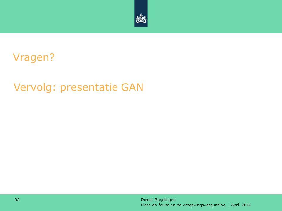 Flora en fauna en de omgevingsvergunning | April 2010 Dienst Regelingen 32 Vervolg: presentatie GAN Vragen?