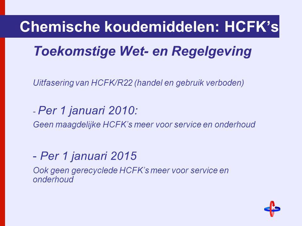 Chemische koudemiddelen: HCFK's Toekomstige Wet- en Regelgeving Uitfasering van HCFK/R22 (handel en gebruik verboden) - Per 1 januari 2010: Geen maagdelijke HCFK's meer voor service en onderhoud - Per 1 januari 2015 Ook geen gerecyclede HCFK's meer voor service en onderhoud