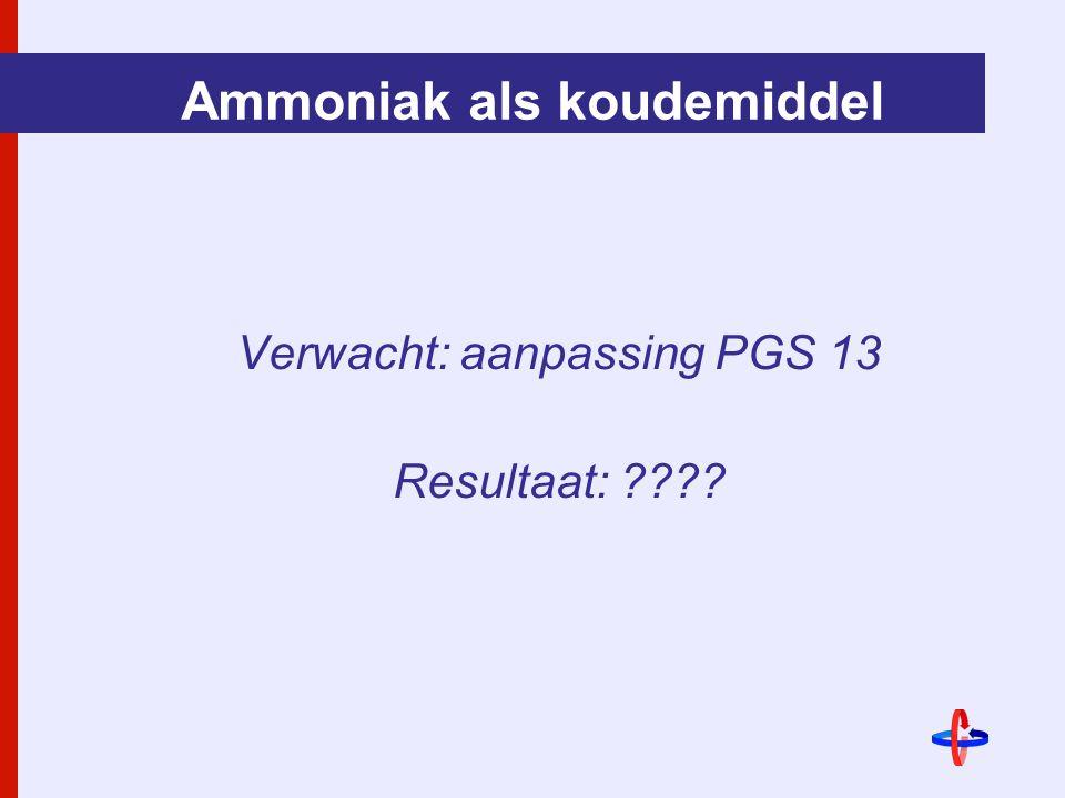Ammoniak als koudemiddel Verwacht: aanpassing PGS 13 Resultaat: ????