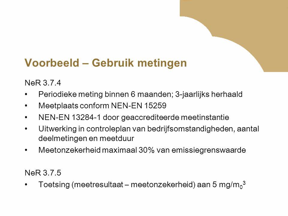 Voorbeeld – Gebruik metingen NeR 3.7.4 Periodieke meting binnen 6 maanden; 3-jaarlijks herhaald Meetplaats conform NEN-EN 15259 NEN-EN 13284-1 door ge