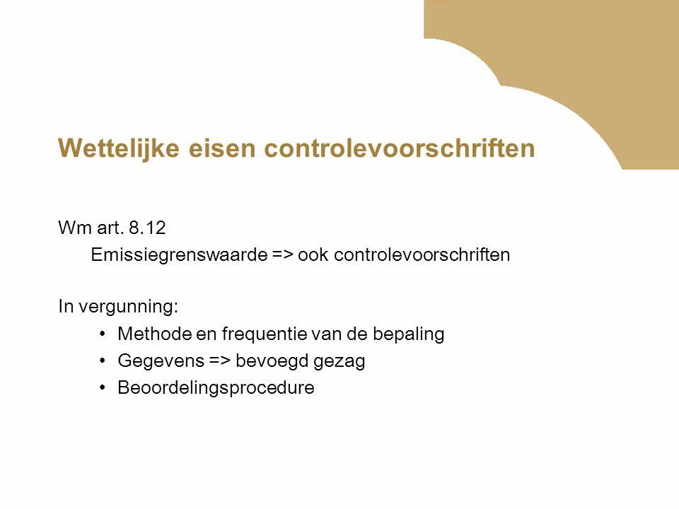 Wettelijke eisen controlevoorschriften Wm art. 8.12 Emissiegrenswaarde => ook controlevoorschriften In vergunning: Methode en frequentie van de bepali