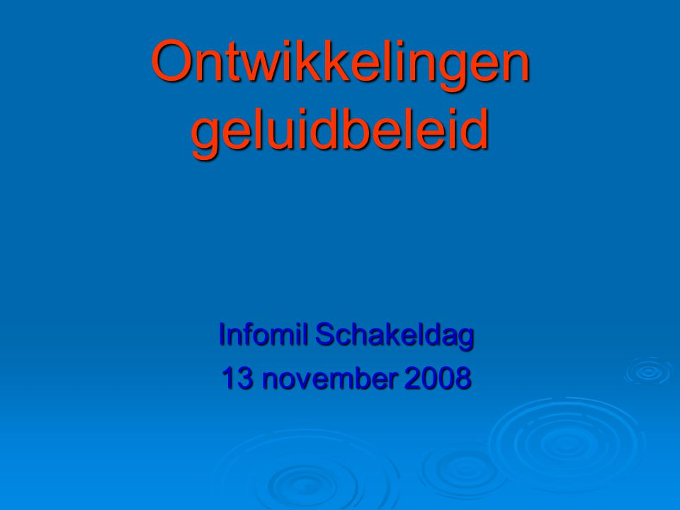 Ontwikkelingen geluidbeleid Infomil Schakeldag 13 november 2008