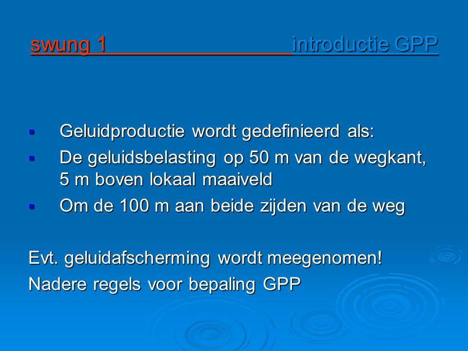 swung 1 introductie GPP  Geluidproductie wordt gedefinieerd als:  De geluidsbelasting op 50 m van de wegkant, 5 m boven lokaal maaiveld  Om de 100 m aan beide zijden van de weg Evt.