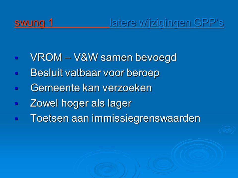 swung 1 latere wijzigingen GPP's  VROM – V&W samen bevoegd  Besluit vatbaar voor beroep  Gemeente kan verzoeken  Zowel hoger als lager  Toetsen aan immissiegrenswaarden