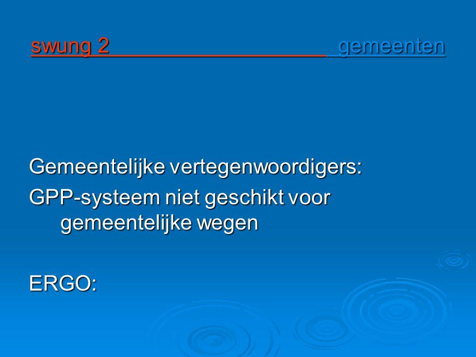 swung 2 gemeenten Gemeentelijke vertegenwoordigers: GPP-systeem niet geschikt voor gemeentelijke wegen ERGO: