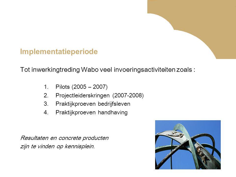 Implementatieperiode Tot inwerkingtreding Wabo veel invoeringsactiviteiten zoals : 1.Pilots (2005 – 2007) 2.Projectleiderskringen (2007-2008) 3.Prakti